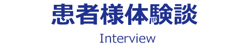 患者様体験談|Interview